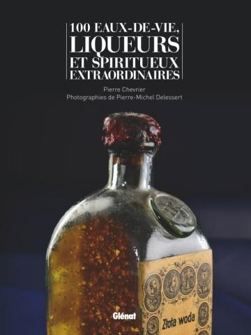 100 eaux-de-vie, liqueurs et spiritueux extraordinaires